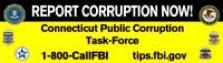 Report Corruption Now! Connecticut Public Corruption Task Force; 1-800-CallFBI; tips.fbi.gov